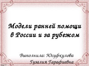Модели ранней помощи в России и за рубежом Выполнила: Юсуфкулова Гузалия Гара