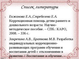 Список литературы Екжанова Е.А.,Стребелева Е.А. Коррекционная помощь детям ра