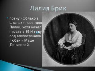 поэму «Облако в Штанах» посвящает Лилии, хотя начал писать в 1914 году под вп