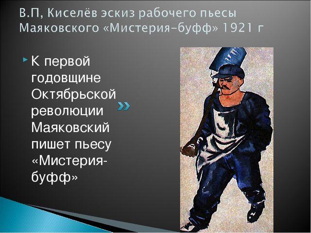 К первой годовщине Октябрьской революции Маяковский пишет пьесу «Мистерия-буфф»