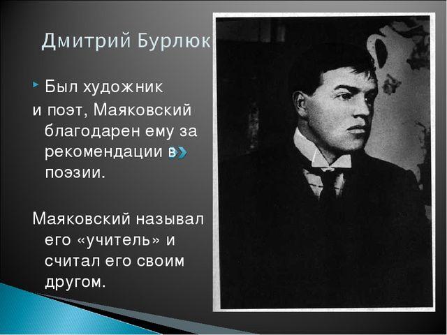 Был художник и поэт, Маяковский благодарен ему за рекомендации в поэзии. Маяк...