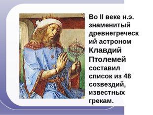 Во II веке н.э. знаменитый древнегреческий астроном Клавдий Птолемей составил