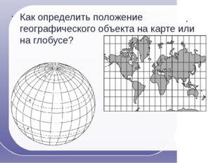 Как определить положение географического объекта на карте или на глобусе?