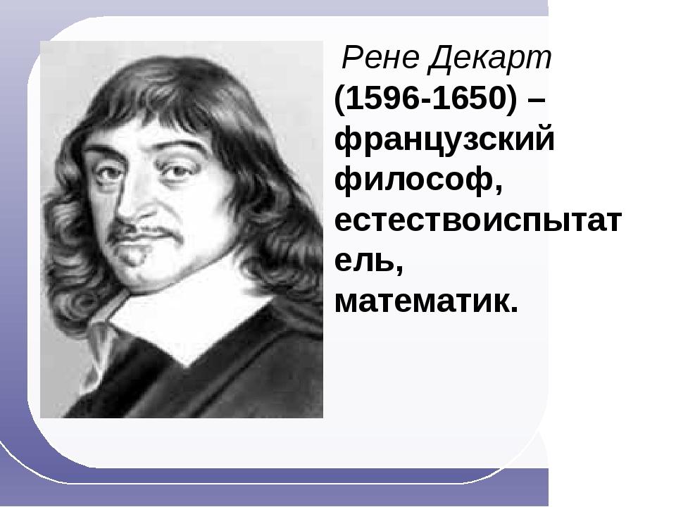 Рене Декарт (1596-1650) – французский философ, естествоиспытатель, математик...