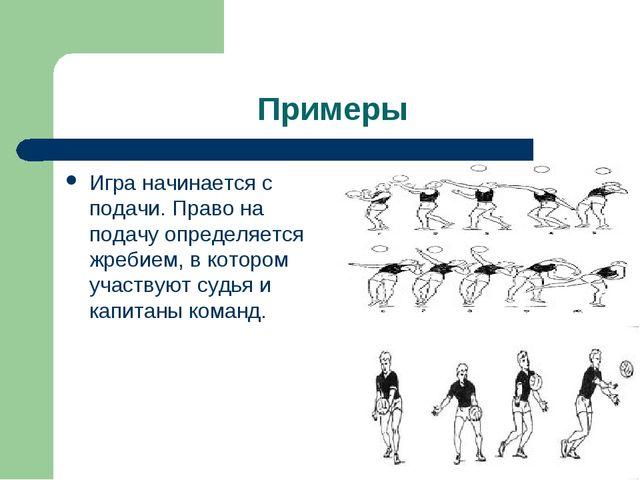 Примеры Игра начинается с подачи. Право на подачу определяется жребием, в кот...