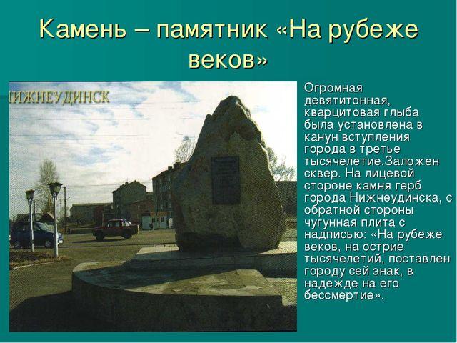 Камень – памятник «На рубеже веков» Огромная девятитонная, кварцитовая глыба...