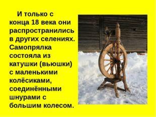 И только с конца 18 века они распространились в других селениях. Самопрялка
