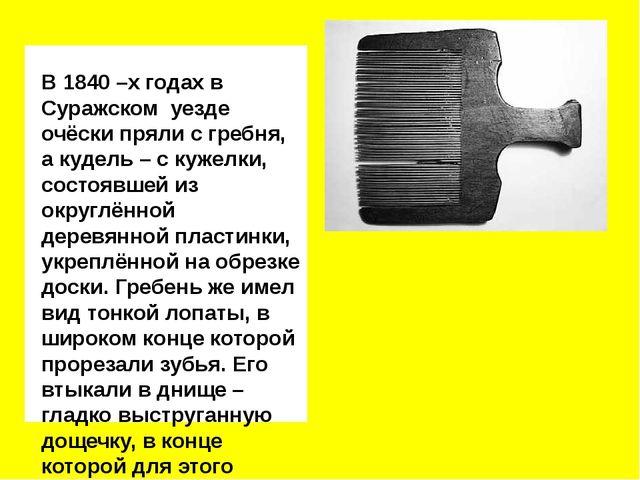 В 1840 –х годах в Суражском уезде очёски пряли с гребня, а кудель – с кужелк...