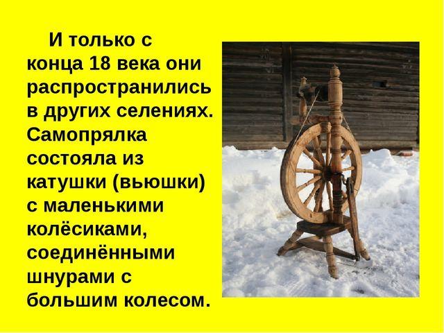 И только с конца 18 века они распространились в других селениях. Самопрялка...