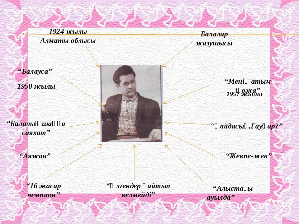 """1924 жылы Алматы облысы Балалар жазушысы 1950 жылы 1957 жылы """"Балауса"""" """"Менің..."""