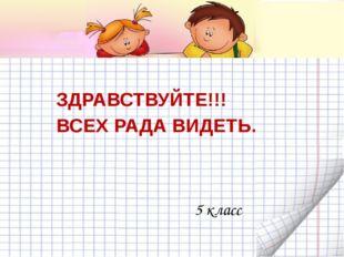 ЗДРАВСТВУЙТЕ!!! ВСЕХ РАДА ВИДЕТЬ. 5 класс