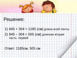 Решение: 845 + 304 = 1185 (см) длина всей ленты 845 – 304 = 505 (см) длиннее