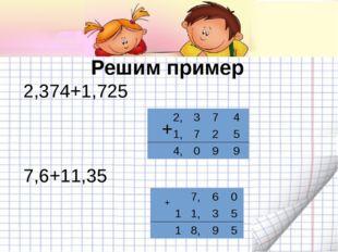 Решим пример 2,374+1,725 + + 7,6+11,35 7,60 11,35 18,95 2,374