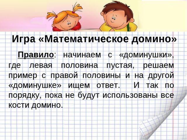 Игра «Математическое домино» Правило: начинаем с «доминушки», где левая поло...
