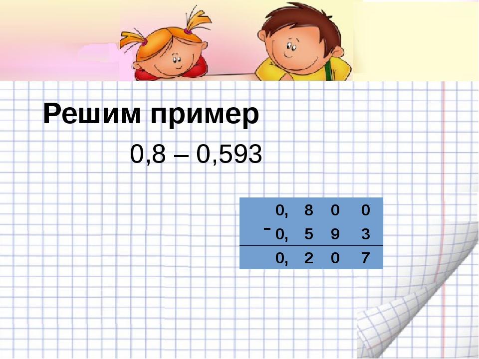 Решим пример 0,8 – 0,593 - 0,800 0,593 0,207