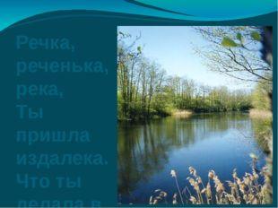 Речка, реченька, река, Ты пришла издалека. Что ты делала в пути, Прежде чем с