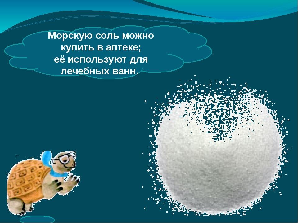 Морскую соль можно купить ваптеке; еёиспользуют для лечебных ванн.
