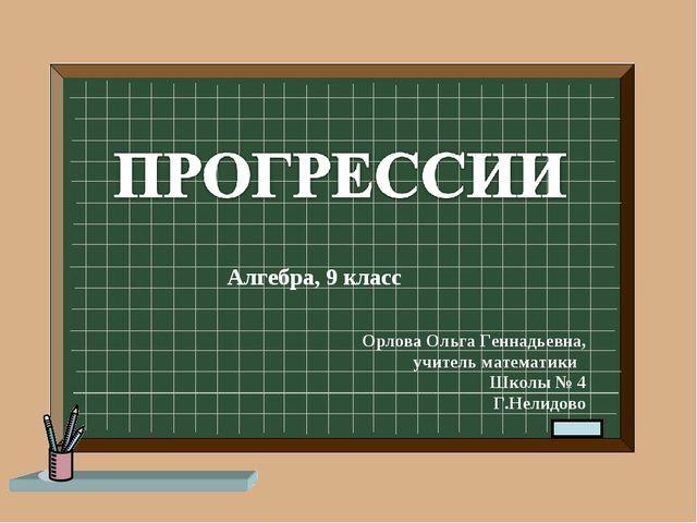 Алгебра, 9 класс Орлова Ольга Геннадьевна, учитель математики Школы № 4 Г.Нел...