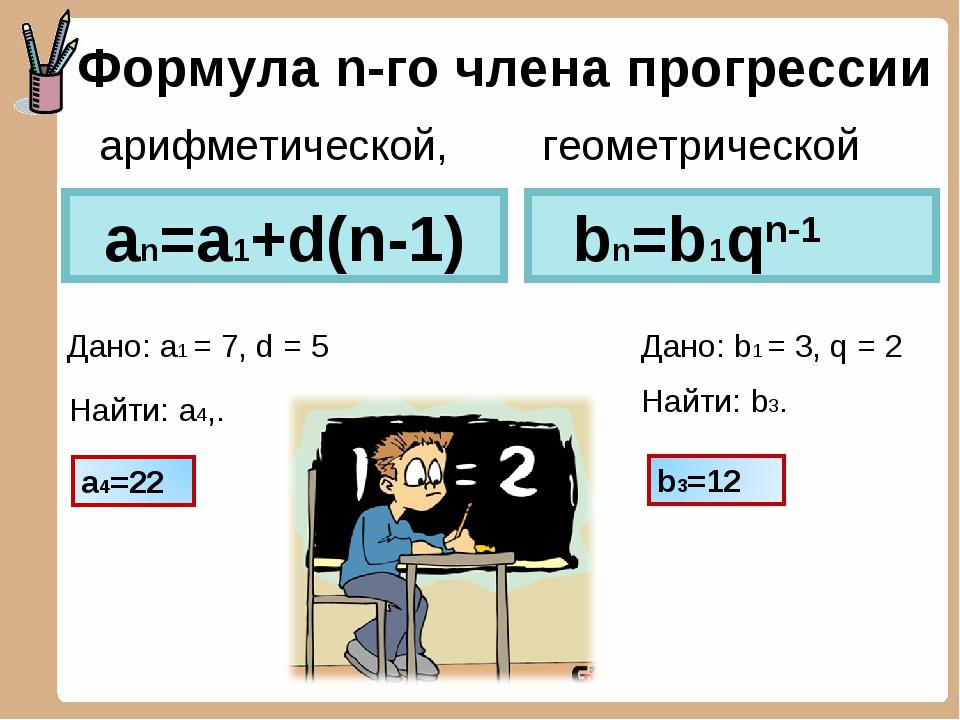 Формула n-го члена прогрессии an=a1+d(n-1) Дано: a1 = 7, d = 5 Найти: a4,. bn...
