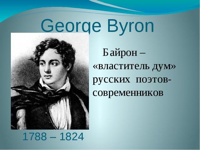 George Вyron 1788 – 1824 Байрон – «властитель дум» русских поэтов-современни...