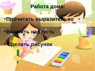 Работа дома: Прочитать выразительно Выучить наизусть Сделать рисунок