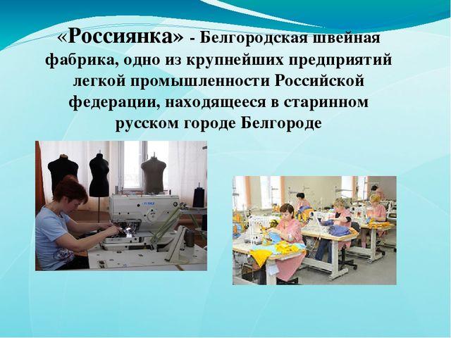 «Россиянка» - Белгородская швейная фабрика, одно из крупнейших предприятий ле...