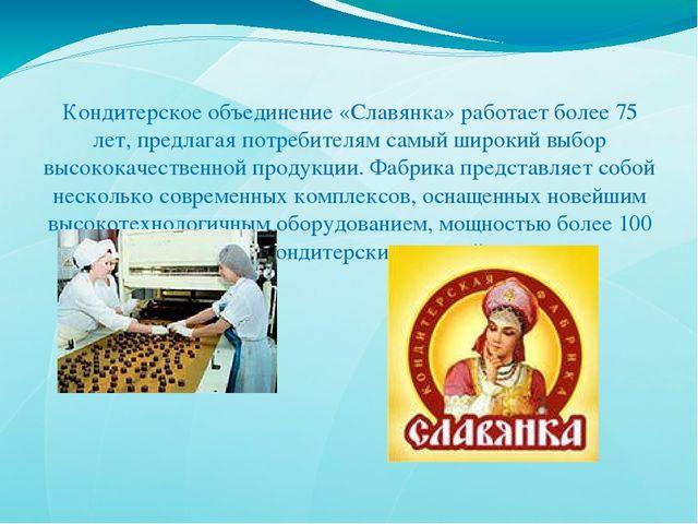 Кондитерское объединение «Славянка» работает более 75 лет, предлагая потребит...