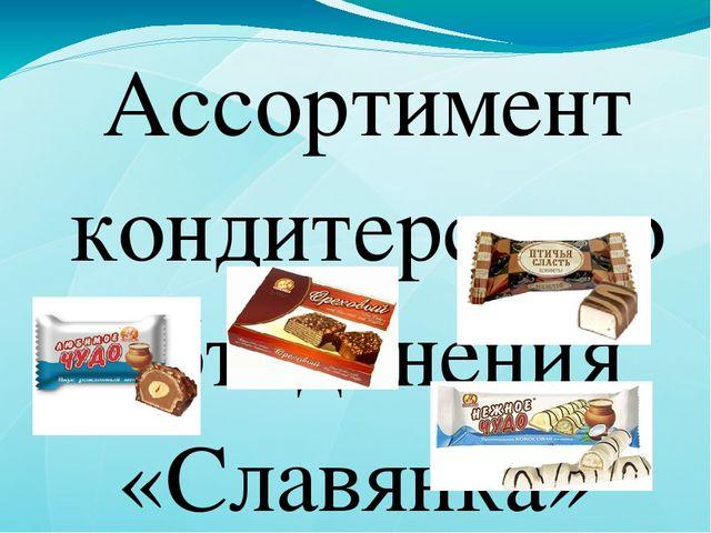 Ассортимент кондитерского объединения «Славянка» представлен более чем 400 на...