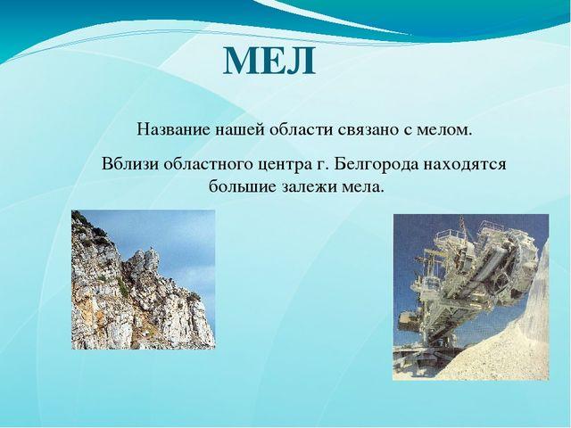 МЕЛ Название нашей области связано с мелом. Вблизи областного центра г. Белго...