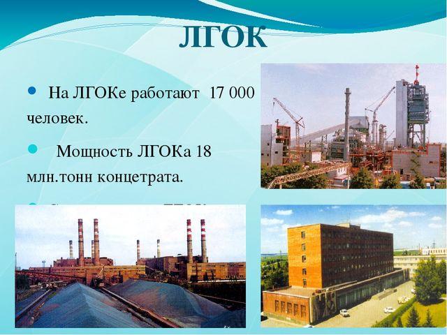 ЛГОК На ЛГОКе работают 17000 человек. Мощность ЛГОКа 18 млн.тонн концетрата....