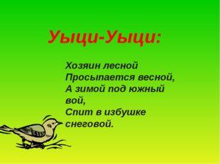 Уыци-Уыци: Хозяин лесной Просыпается весной, А зимой под южный вой, Спит в и