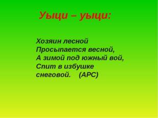 Уыци – уыци: Хозяин лесной Просыпается весной, А зимой под южный вой, Спит в