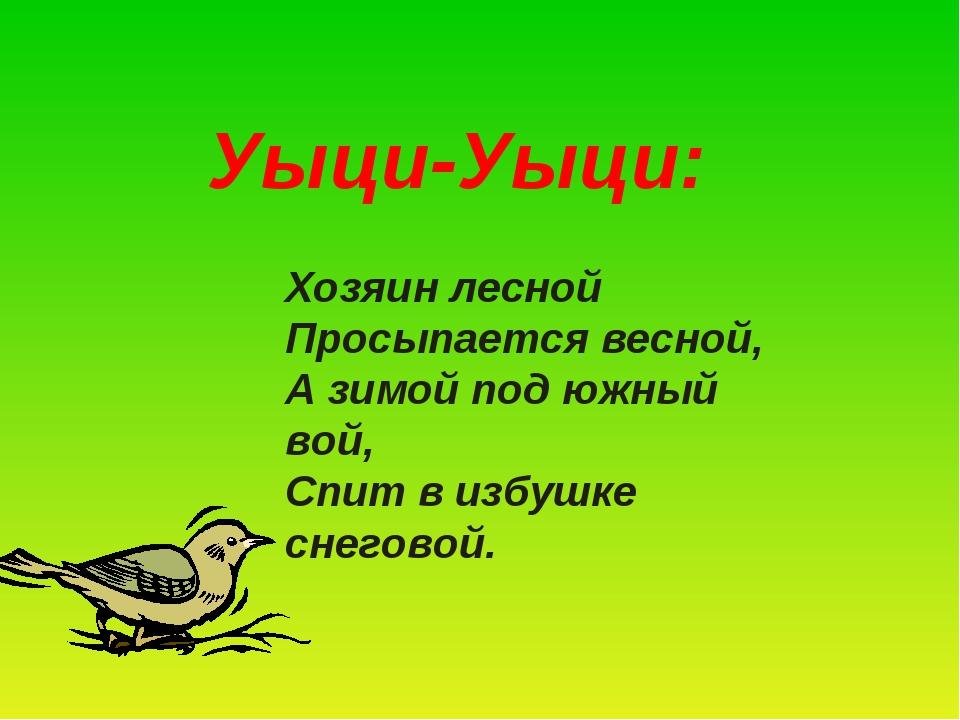 Уыци-Уыци: Хозяин лесной Просыпается весной, А зимой под южный вой, Спит в и...