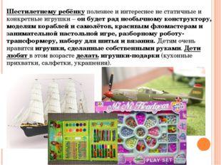 Шестилетнему ребёнкуполезнее и интереснее не статичные и конкретные игрушки