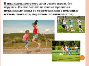 В школьном возрастедети учатся играть без игрушек. Им всё больше начинают нр