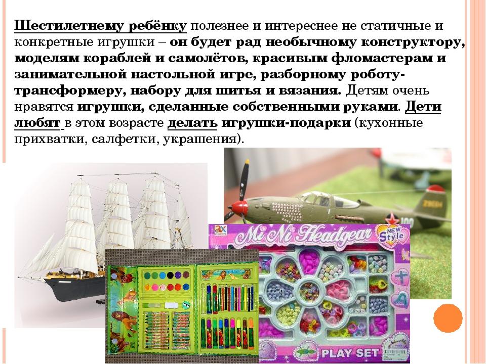 Шестилетнему ребёнкуполезнее и интереснее не статичные и конкретные игрушки...
