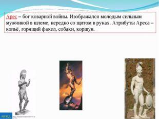 Арес – бог коварной войны. Изображался молодым сильным мужчиной в шлеме, нере