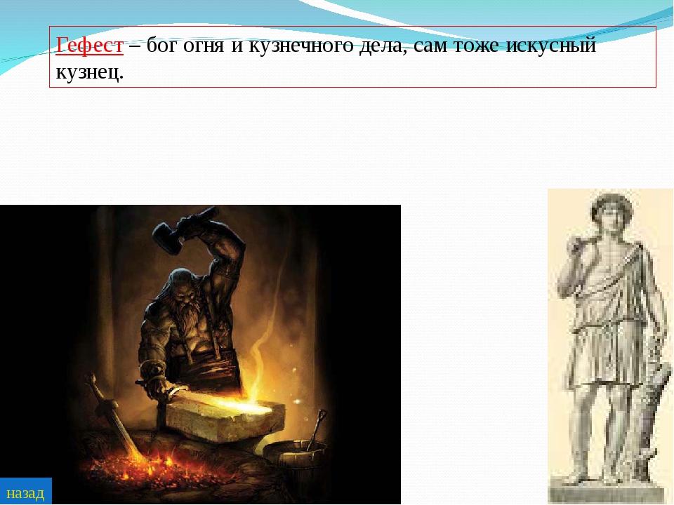 Гефест – бог огня и кузнечного дела, сам тоже искусный кузнец. назад