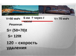 V=50 км/ч V= 70 км/ч S км ? через t часов S= (50+70)t S= 120t 120 – скорость