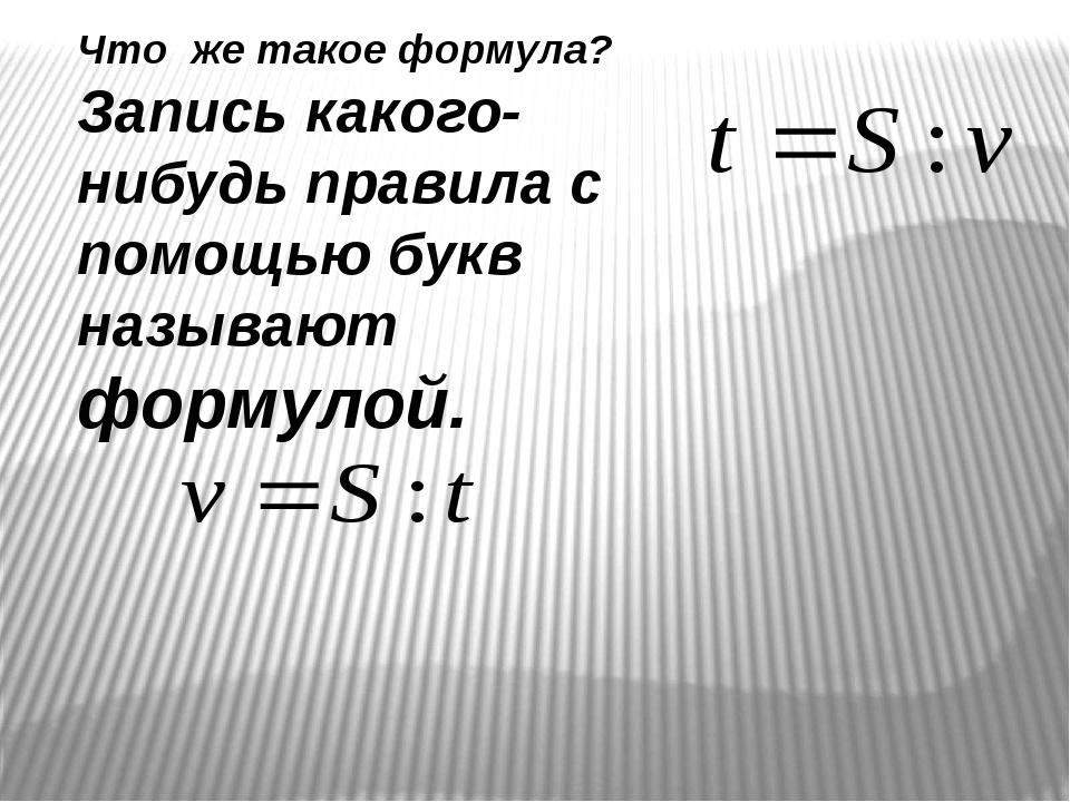 Что же такое формула? Запись какого-нибудь правила с помощью букв называют фо...