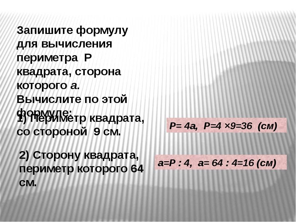 Запишите формулу для вычисления периметра Р квадрата, сторона которого а. Выч...