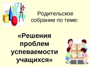 Родительское собрание по теме: «Решения проблем успеваемости учащихся»