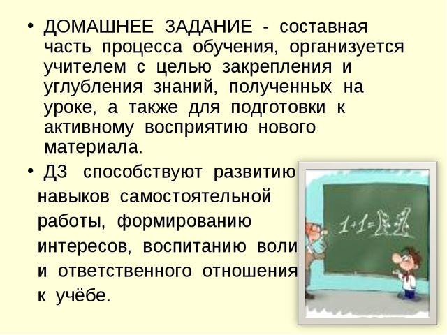 ДОМАШНЕЕ ЗАДАНИЕ - составная часть процесса обучения, организуется учителем с...