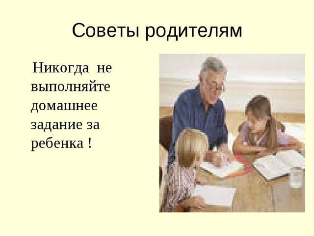Советы родителям Никогда не выполняйте домашнее задание за ребенка !