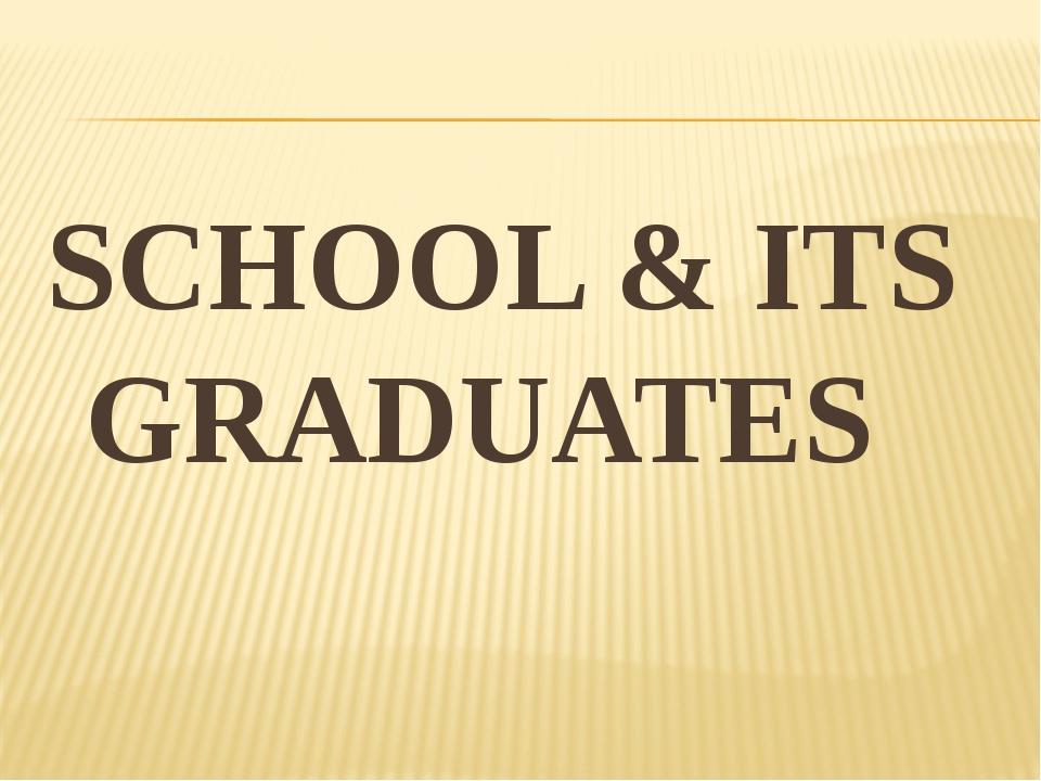 SCHOOL & ITS GRADUATES