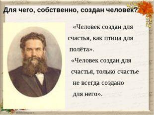 Для чего, собственно, создан человек? «Человек создан для счастья, как птица