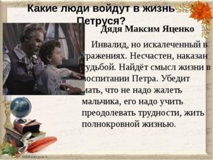 Какие люди войдут в жизнь Петруся? Дядя Максим Яценко Инвалид, но искалеченны