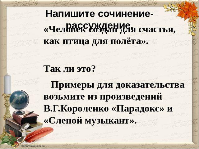 Напишите сочинение-рассуждение. «Человек создан для счастья, как птица для по...