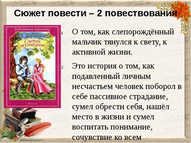 Сюжет повести – 2 повествования О том, как слепорождённый мальчик тянулся к с...