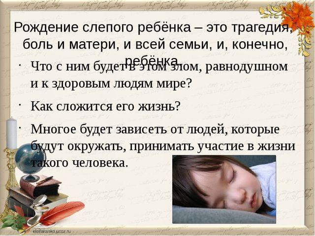 Рождение слепого ребёнка – это трагедия, боль и матери, и всей семьи, и, коне...